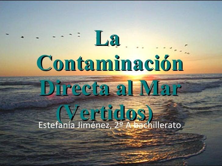 La  Contaminación Directa al Mar (Vertidos)  Estefanía Jiménez, 2º A bachillerato .