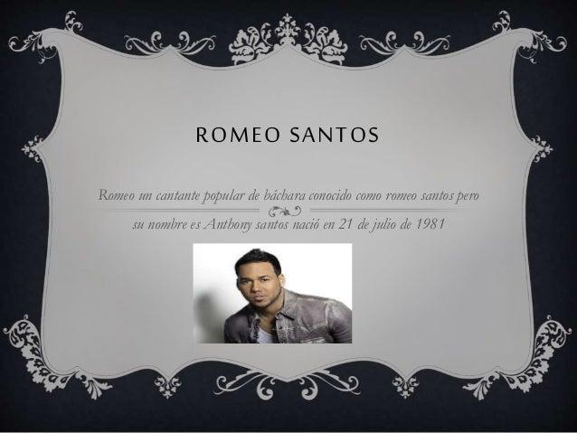 ROMEO SANTOS Romeo un cantante popular de báchara conocido como romeo santos pero su nombre es Anthony santos nació en 21 ...