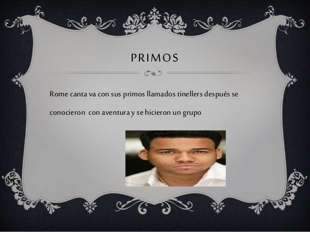PRIMOS Rome canta va con sus primos llamados tinellers después se conocieron conaventura y se hicieron un grupo