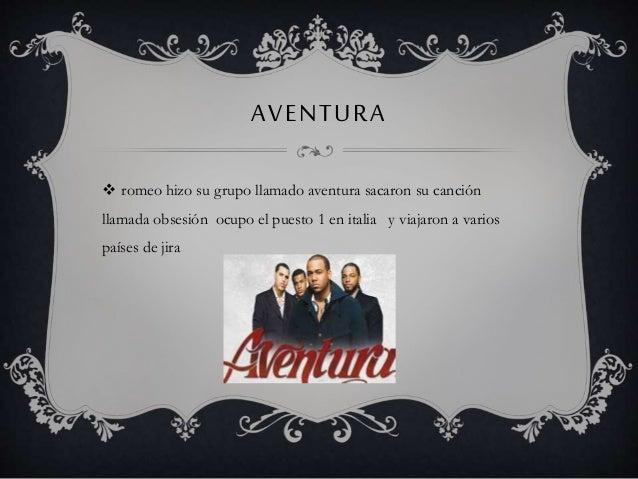 AVENTURA  romeo hizo su grupo llamado aventura sacaron su canción llamada obsesión ocupo el puesto 1 en italia y viajaron...