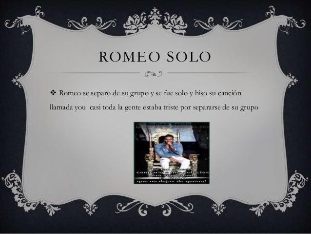 ROMEO SOLO  Romeo se separo de su grupo y se fue solo y hiso su canción llamada you casi toda la gente estaba triste por ...
