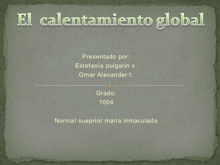 Presentado por:<br />Estefanía pulgarin v.<br />Omar Alexander t.<br />Grado:<br />1004 <br />Normal suepriormaria inmacul...