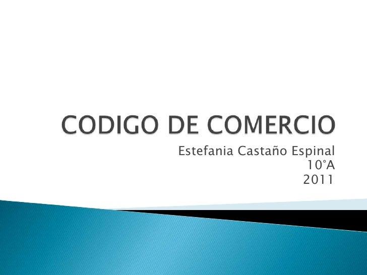 CODIGO DE COMERCIO<br />Estefania Castaño Espinal<br />10°A<br />2011<br />