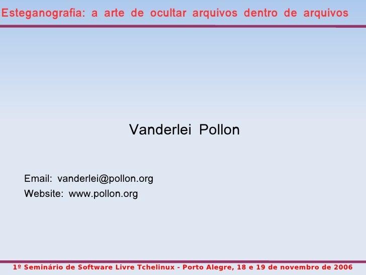 Esteganografia: a arte de ocultar arquivos dentro de arquivos                                   Vanderlei Pollon       Ema...