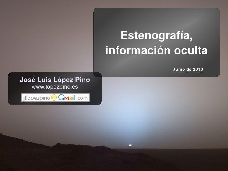Estenografía,                        información oculta                                   Junio de 2010  José Luis López P...