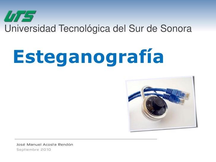 Universidad Tecnológica del Sur de Sonora    Esteganografía      José Manuel Acosta Rendón   Septiembre 2010