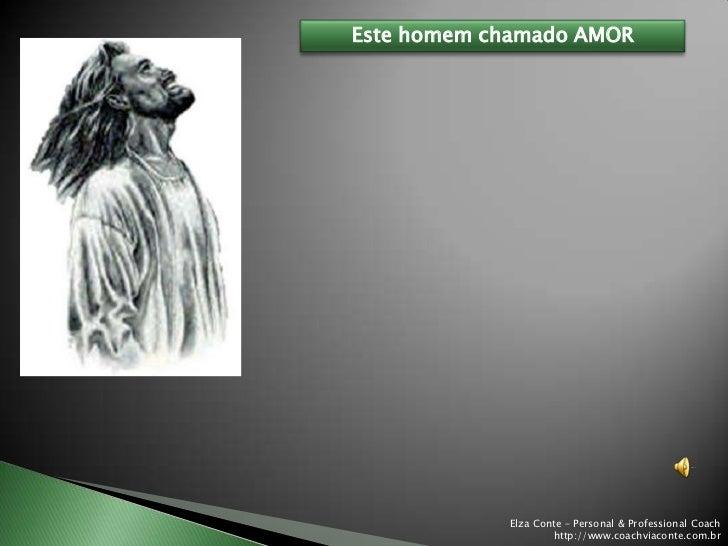 Este homem chamado AMOR            Elza Conte – Personal & Professional Coach                    http://www.coachviaconte....