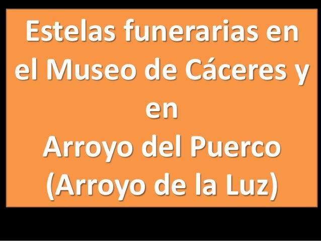 Estelas funerarias en el Museo de Cáceres y en Arroyo del Puerco (Arroyo de la Luz)