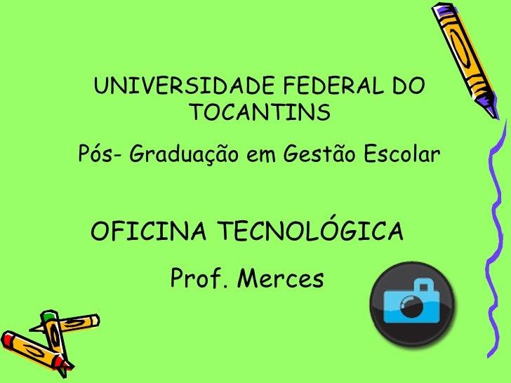 OFICINA TECNOLÓGICA Prof. Merces UNIVERSIDADE FEDERAL DO TOCANTINS Pós- Graduação em Gestão Escolar
