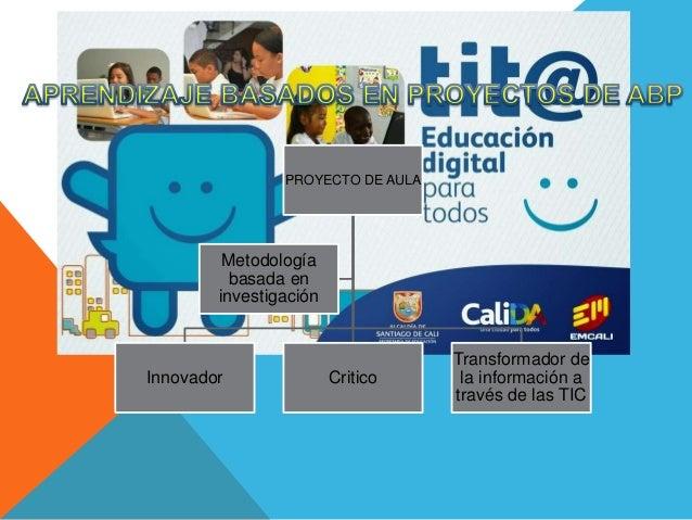 PROYECTO DE AULA Innovador Critico Transformador de la información a través de las TIC Metodología basada en investigación