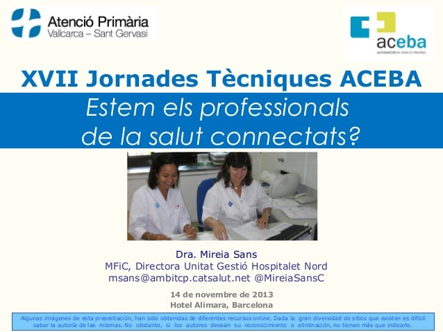XVII Jornades Tècniques ACEBA  Estem els professionals de la salut connectats?  Dra. Mireia Sans MFiC, Directora Unitat Ge...