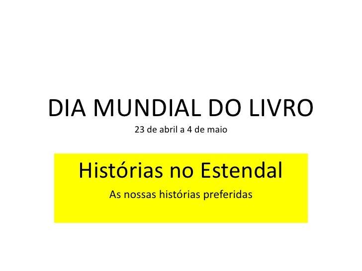 DIA MUNDIAL DO LIVRO          23 de abril a 4 de maio  Histórias no Estendal     As nossas histórias preferidas