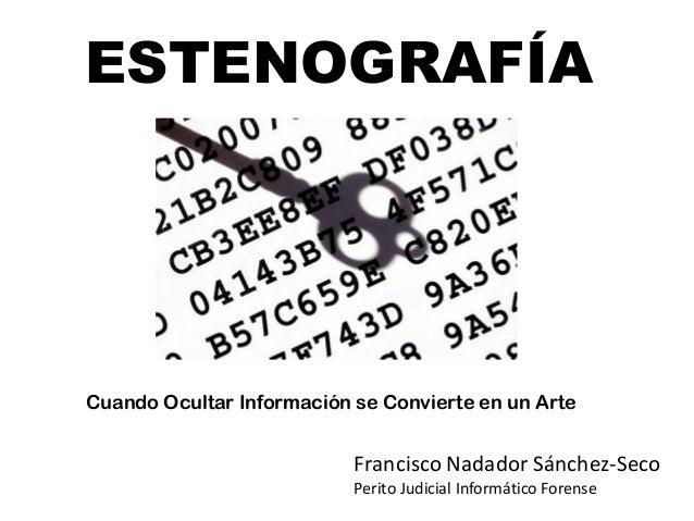 ESTENOGRAFÍA  Cuando Ocultar Información se Convierte en un Arte  Francisco Nadador Sánchez-Seco Perito Judicial Informáti...