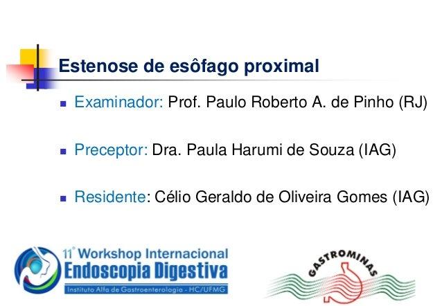 Estenose de esôfago proximal Examinador: Prof. Paulo Roberto A. de Pinho (RJ) Preceptor: Dra. Paula Harumi de Souza (IAG...