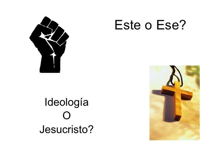 Este o Ese? Ideología O Jesucristo?