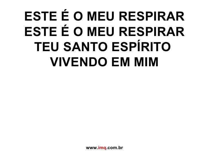 ESTE É O MEU RESPIRAR ESTE É O MEU RESPIRAR TEU SANTO ESPÍRITO  VIVENDO EM MIM www. imq .com.br