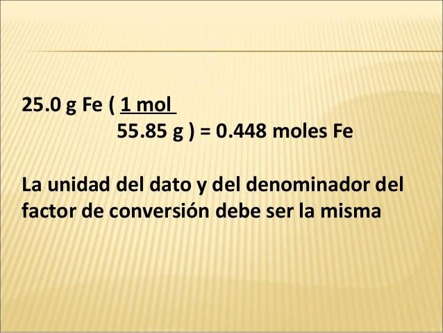 25.0 g Fe ( 1 mol 55.85 g ) = 0.448 moles Fe La unidad del dato y del denominador del factor de conversión debe ser la mis...