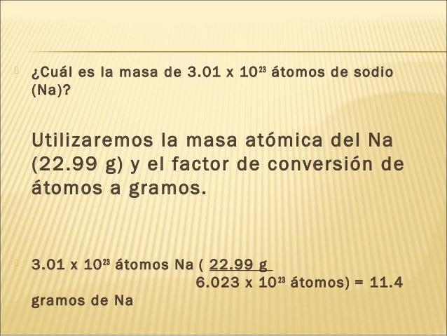  ¿Cuál es la masa de 3.01 x 1023 átomos de sodio (Na)? Utilizaremos la masa atómica del Na (22.99 g) y el factor de conve...