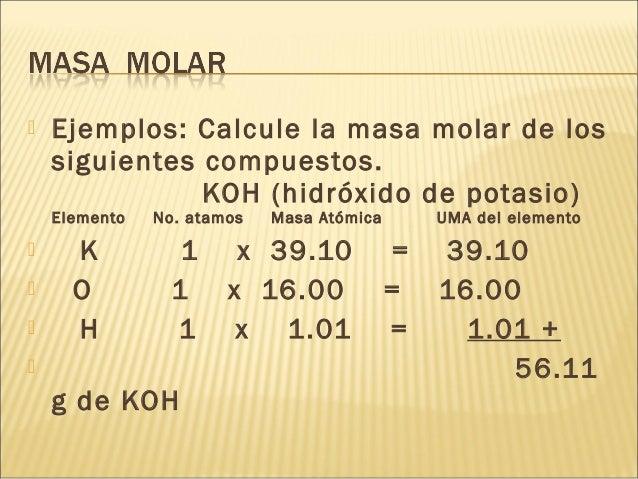  Ejemplos: Calcule la masa molar de los siguientes compuestos. KOH (hidróxido de potasio) Elemento No. atamos Masa Atómic...