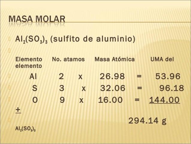  Al2(SO3)3 (sulfito de aluminio)  Elemento No. atamos Masa Atómica UMA del elemento  Al 2 x 26.98 = 53.96  S 3 x 32.06...
