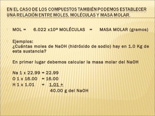  MOL = 6.022 x1023 MOLÉCULAS = MASA MOLAR (gramos)  Ejemplos: ¿Cuántas moles de NaOH (hidróxido de sodio) hay en 1.0 Kg ...