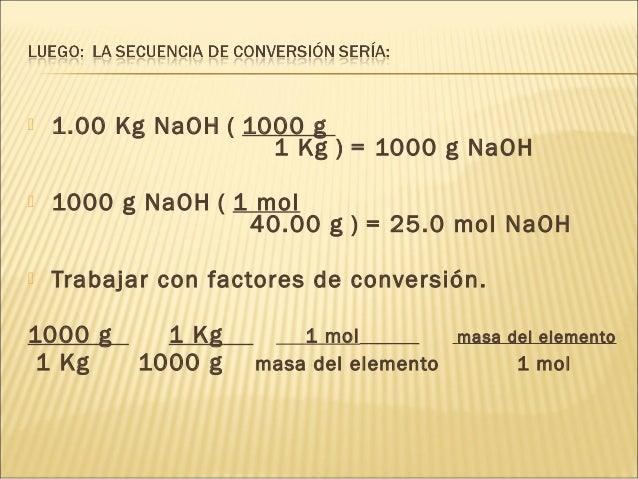  1.00 Kg NaOH ( 1000 g 1 Kg ) = 1000 g NaOH  1000 g NaOH ( 1 mol 40.00 g ) = 25.0 mol NaOH  Trabajar con factores de co...