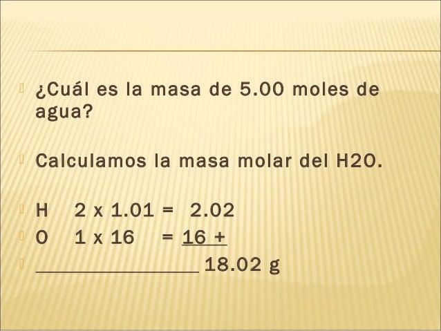  ¿Cuál es la masa de 5.00 moles de agua?  Calculamos la masa molar del H2O.  H 2 x 1.01 = 2.02  O 1 x 16 = 16 +  18.0...