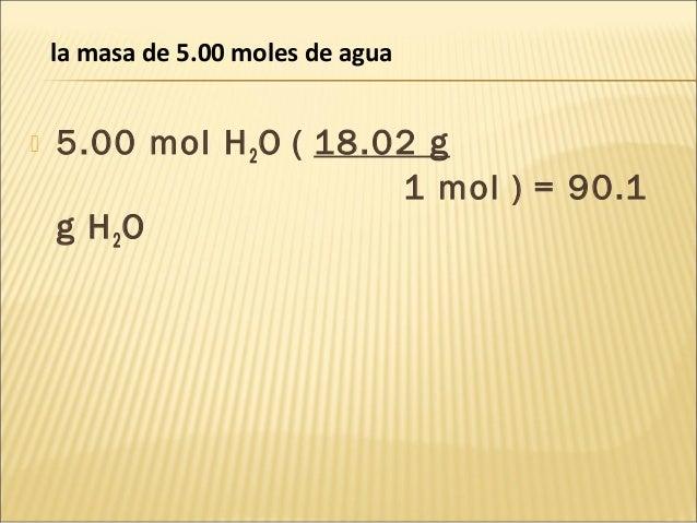  5.00 mol H2O ( 18.02 g 1 mol ) = 90.1 g H2O la masa de 5.00 moles de agua