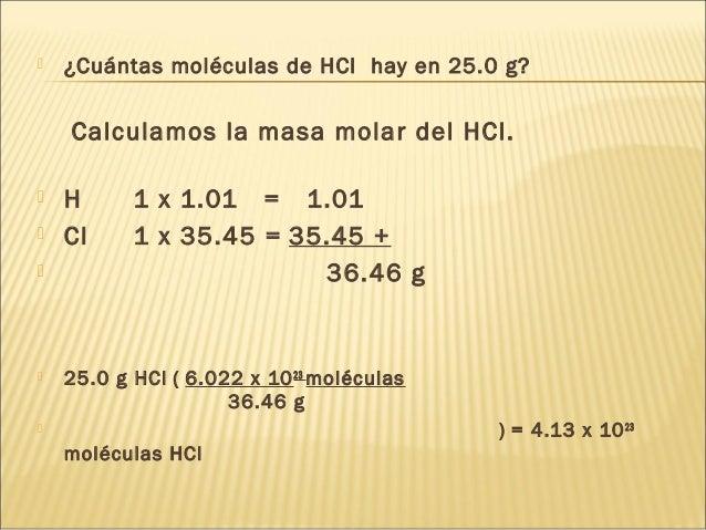  ¿Cuántas moléculas de HCl hay en 25.0 g? Calculamos la masa molar del HCl.  H 1 x 1.01 = 1.01  Cl 1 x 35.45 = 35.45 + ...