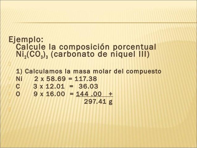 Ejemplo: Calcule la composición porcentual Ni2(CO3)3 (carbonato de niquel III)  1) Calculamos la masa molar del compuesto...