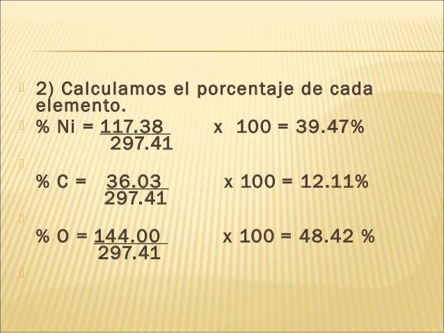  2) Calculamos el porcentaje de cada elemento.  % Ni = 117.38 x 100 = 39.47% 297.41  % C = 36.03 x 100 = 12.11% 297.41 ...