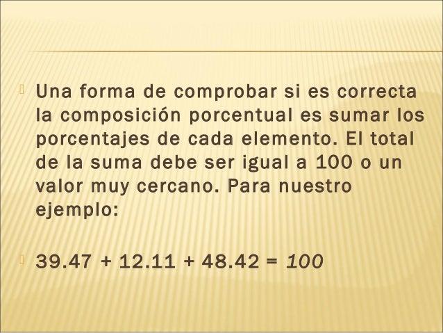  Una forma de comprobar si es correcta la composición porcentual es sumar los porcentajes de cada elemento. El total de l...