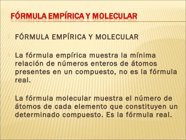  FÓRMULA EMPÍRICA Y MOLECULAR  La fórmula empírica muestra la mínima relación de números enteros de átomos presentes en ...