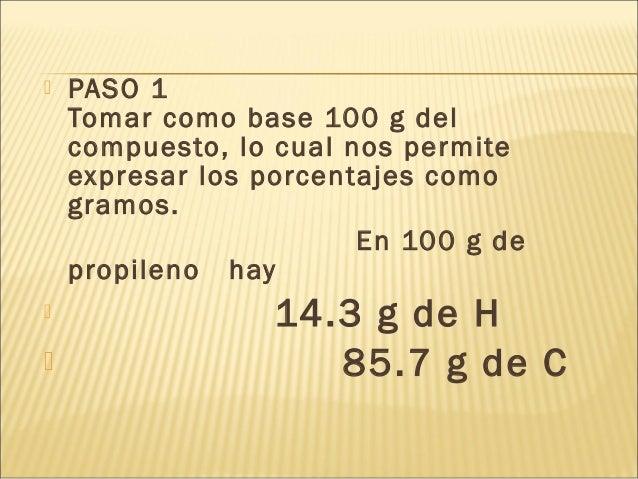  PASO 1 Tomar como base 100 g del compuesto, lo cual nos permite expresar los porcentajes como gramos. En 100 g de propil...