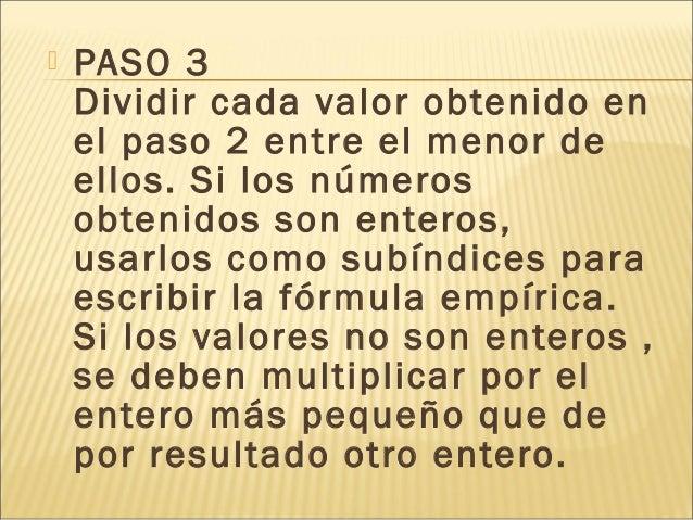  PASO 3 Dividir cada valor obtenido en el paso 2 entre el menor de ellos. Si los números obtenidos son enteros, usarlos c...