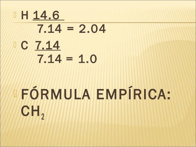  H 14.6 7.14 = 2.04   C 7.14 7.14 = 1.0  FÓRMULA EMPÍRICA: CH2