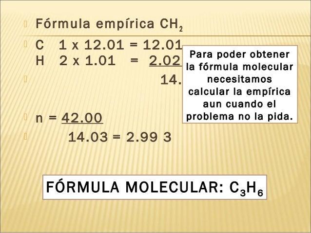  Fórmula empírica CH2  C 1 x 12.01 = 12.01   H 2 x 1.01 = 2.02 +     14.03  n = 42.00  14.03 = 2.99 3 FÓRMULA MO...