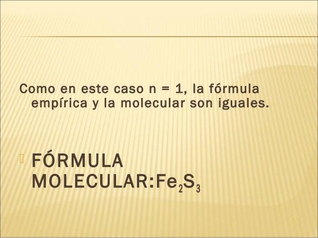 Como en este caso n = 1, la fórmula empírica y la molecular son iguales.  FÓRMULA MOLECULAR:Fe2S3