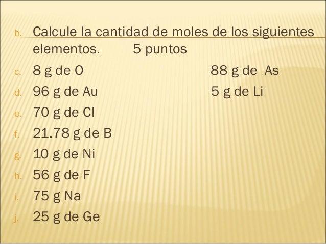 b. Calcule la cantidad de moles de los siguientes elementos. 5 puntos c. 8 g de O 88 g de As d. 96 g de Au 5 g de Li e. 70...