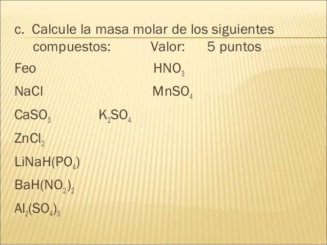 c. Calcule la masa molar de los siguientes compuestos: Valor: 5 puntos Feo HNO3 NaCl MnSO4 CaSO3 K2SO4 ZnCl2 LiNaH(PO4) Ba...