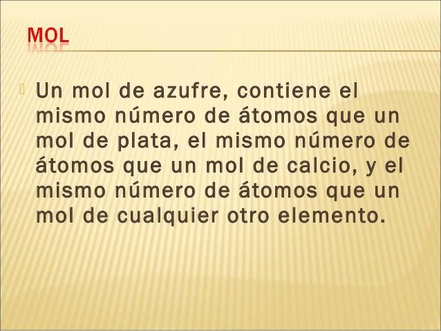  Un mol de azufre, contiene el mismo número de átomos que un mol de plata, el mismo número de átomos que un mol de calcio...