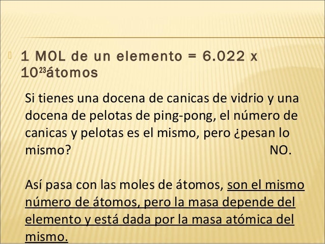  1 MOL de un elemento = 6.022 x 1023 átomos Si tienes una docena de canicas de vidrio y una docena de pelotas de ping-pon...