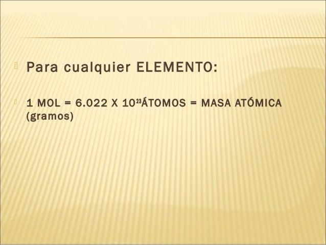  Para cualquier ELEMENTO:  1 MOL = 6.022 X 1023 ÁTOMOS = MASA ATÓMICA (gramos)