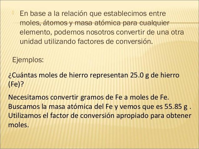  En base a la relación que establecimos entre moles, átomos y masa atómica para cualquier elemento, podemos nosotros conv...