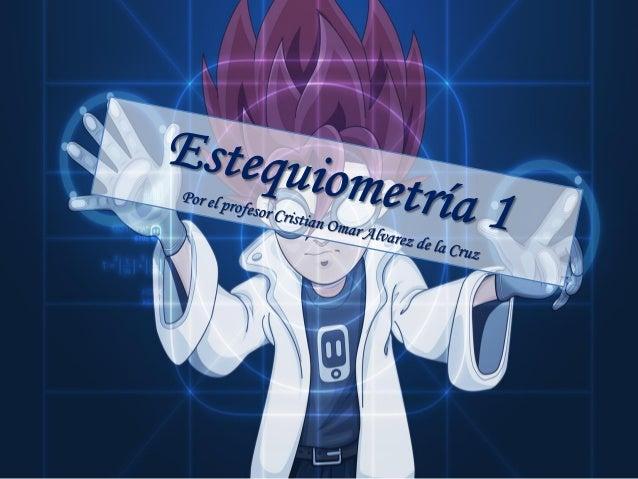 Estequiometría Es la parte de la química que se encarga de la medición de las cantidades relativas de reactivos y producto...