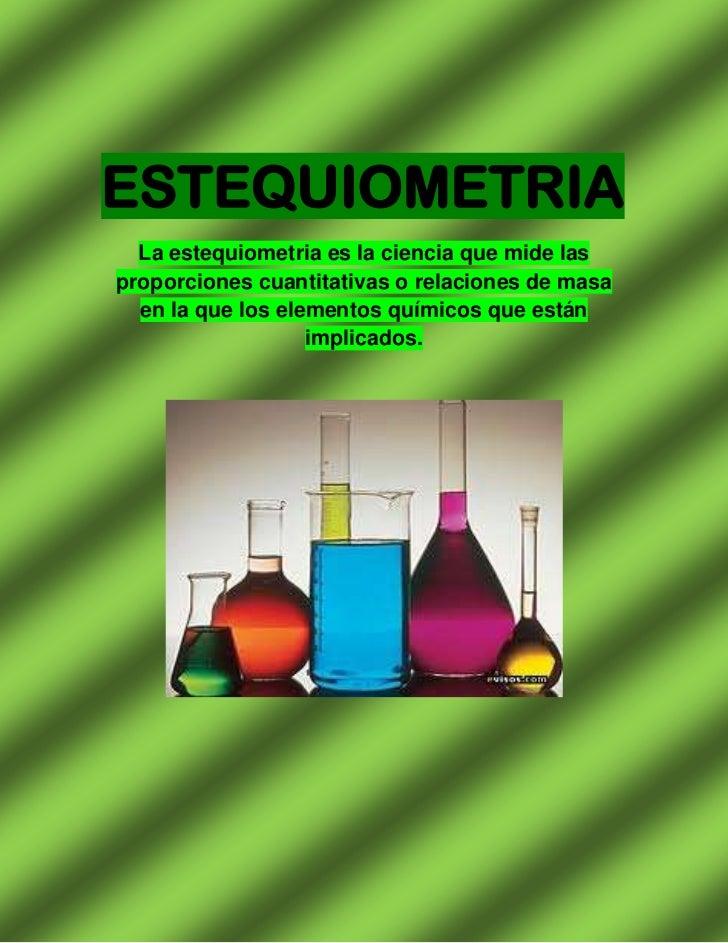ESTEQUIOMETRIA  La estequiometria es la ciencia que mide lasproporciones cuantitativas o relaciones de masa  en la que los...