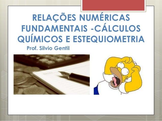 RELAÇÕES NUMÉRICASFUNDAMENTAIS -CÁLCULOSQUÍMICOS E ESTEQUIOMETRIAProf. Silvio Gentil