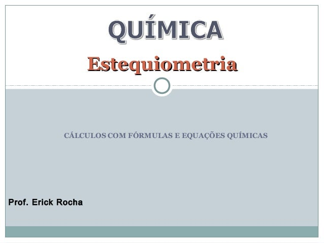 EEsstteeqquuiioommeettrriiaa  CÁLCULOS COM FÓRMULAS E EQUAÇÕES QUÍMICAS  Prof. Erick Rocha