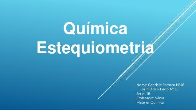 Química Estequiometria Nome: Gabriele Barbara Nº46 Evilin Dilo R.Lucio Nº11 Serie: 1B Professora: Vânia Matéria: Química
