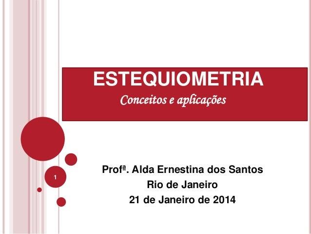 Profª. Alda Ernestina dos Santos Rio de Janeiro 21 de Janeiro de 2014 1 ESTEQUIOMETRIA Conceitos e aplicações